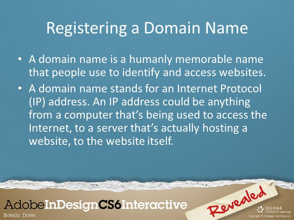 Registering a Domain Name A domain name is a humanly memorable name that people use to identify and access websites.