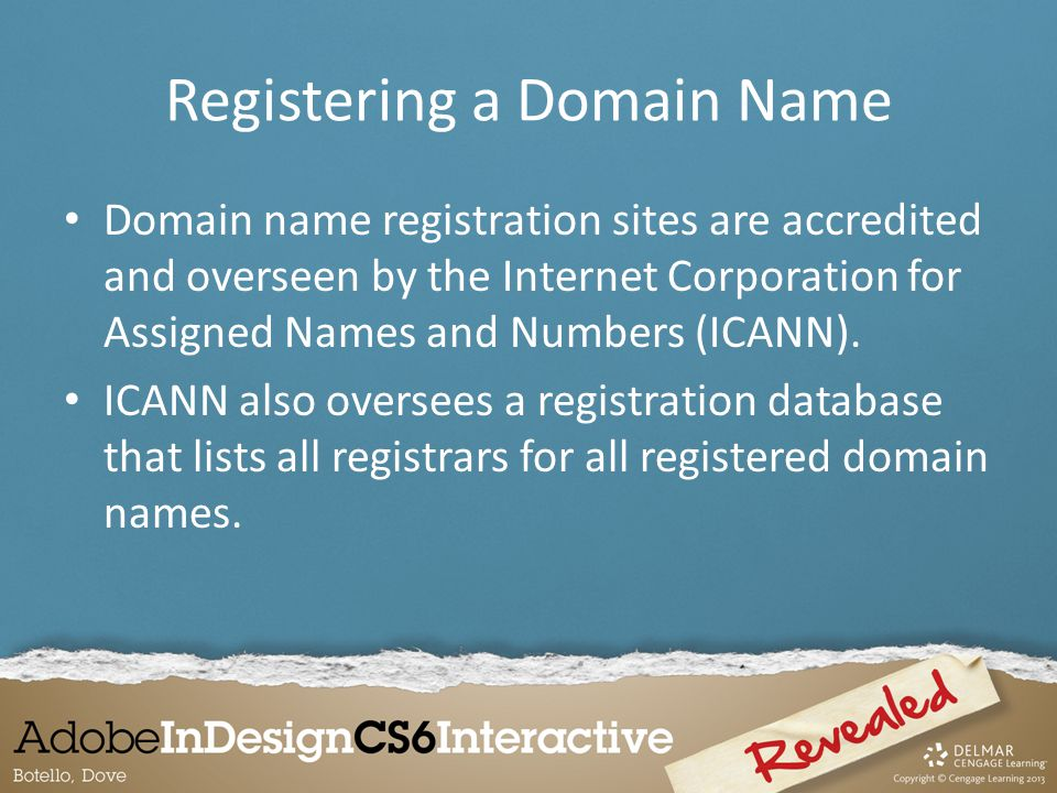 Registering a Domain Name Domain name registration sites are accredited and overseen by the Internet Corporation for Assigned Names and Numbers (ICANN).
