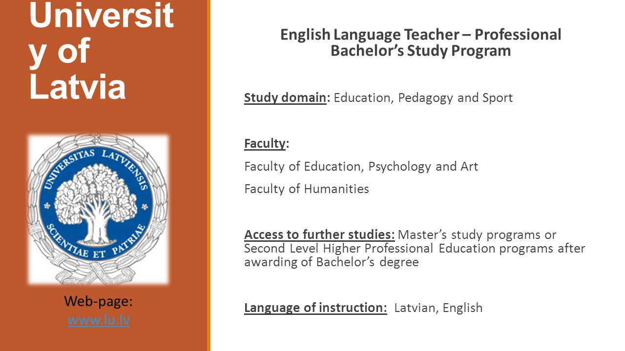 Universit y of Latvia English Language Teacher – Professional Bachelor's Study Program Study domain: Education, Pedagogy and Sport Faculty: Faculty of Education, Psychology and Art Faculty of Humanities Access to further studies: Master's study programs or Second Level Higher Professional Education programs after awarding of Bachelor's degree Language of instruction: Latvian, English Web-page: