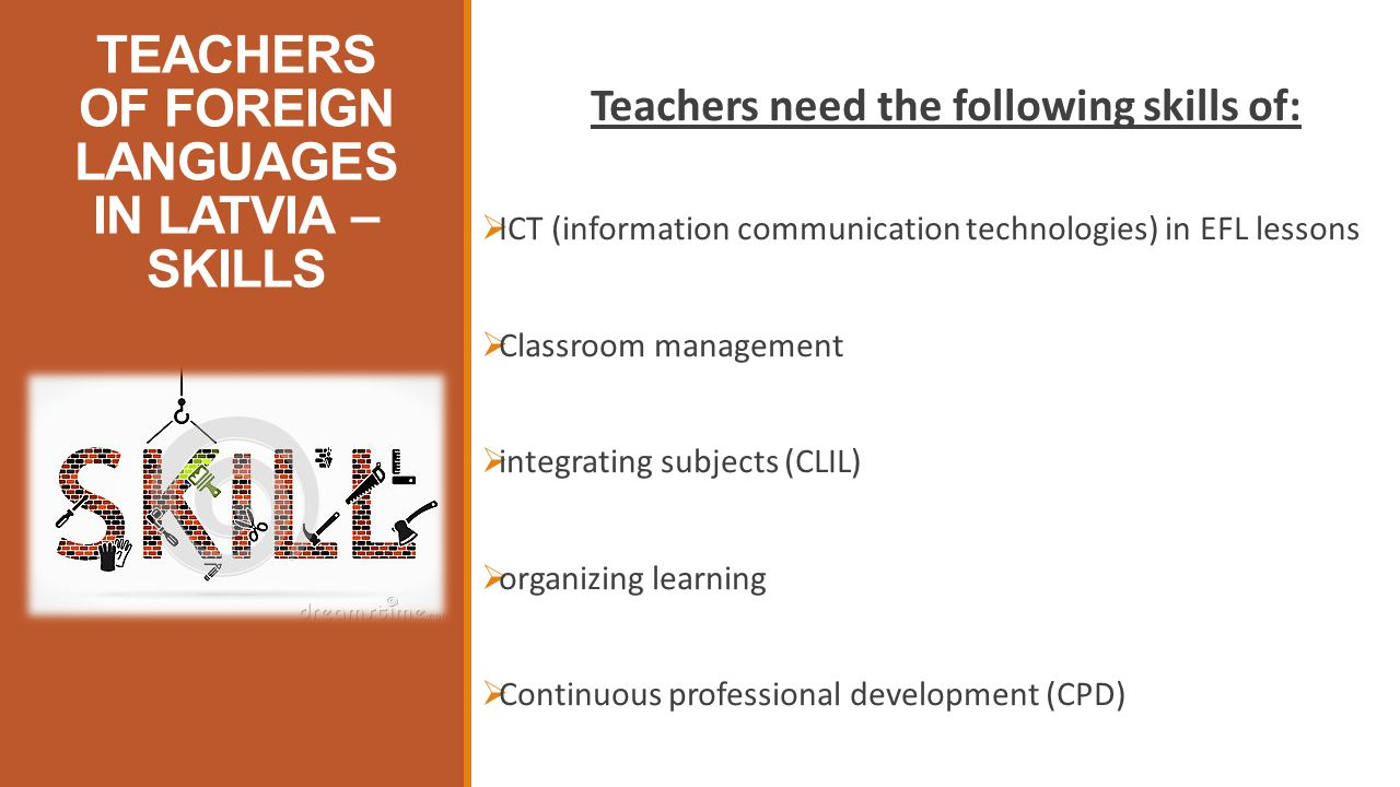 TEACHERS OF FOREIGN LANGUAGES IN LATVIA – SKILLS Teachers need the following skills of:  ICT (information communication technologies) in EFL lessons  Classroom management  integrating subjects (CLIL)  organizing learning  Continuous professional development (CPD)
