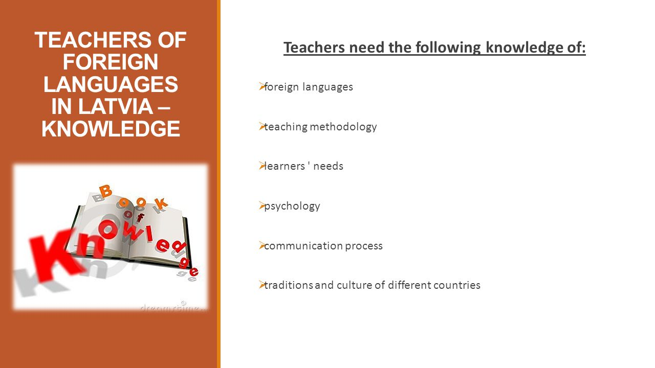 TEACHERS OF FOREIGN LANGUAGES IN LATVIA – KNOWLEDGE Teachers need the following knowledge of:  foreign languages  teaching methodology  learners needs  psychology  communication process  traditions and culture of different countries