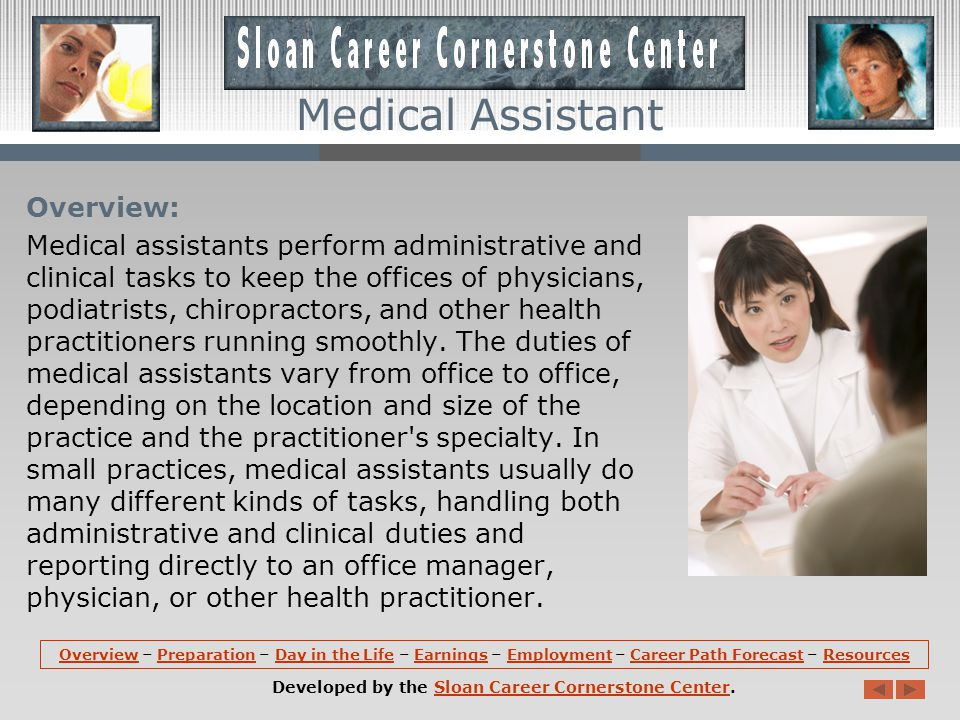 OverviewOverview – Preparation – Day in the Life – Earnings – Employment – Career Path Forecast – ResourcesPreparationDay in the LifeEarningsEmploymentCareer Path ForecastResources Developed by the Sloan Career Cornerstone Center.Sloan Career Cornerstone Center Medical Assistant