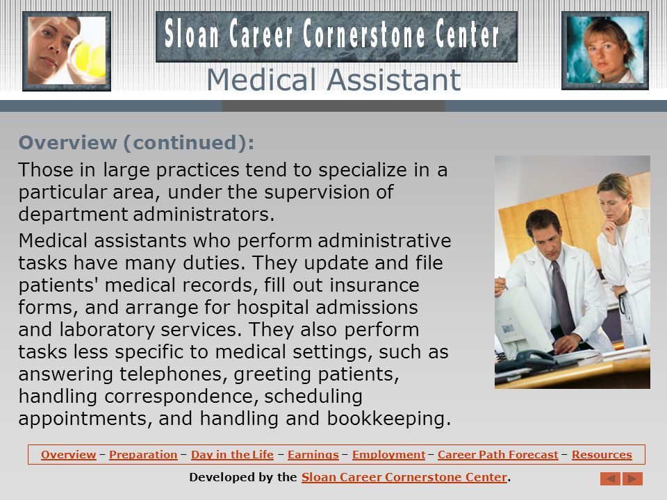 Overview: Medical assistants perform administrative and clinical tasks to keep the offices of physicians, podiatrists, chiropractors, and other health practitioners running smoothly.