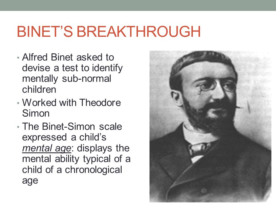 BINET'S BREAKTHROUGH Alfred Binet asked to devise a test to identify mentally sub-normal children Worked with Theodore Simon The Binet-Simon scale expressed a child's mental age: displays the mental ability typical of a child of a chronological age