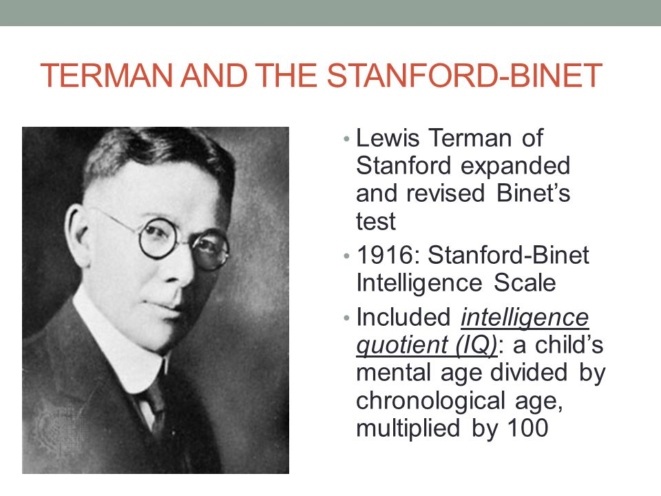 TERMAN AND THE STANFORD-BINET Lewis Terman of Stanford expanded and revised Binet's test 1916: Stanford-Binet Intelligence Scale Included intelligence quotient (IQ): a child's mental age divided by chronological age, multiplied by 100