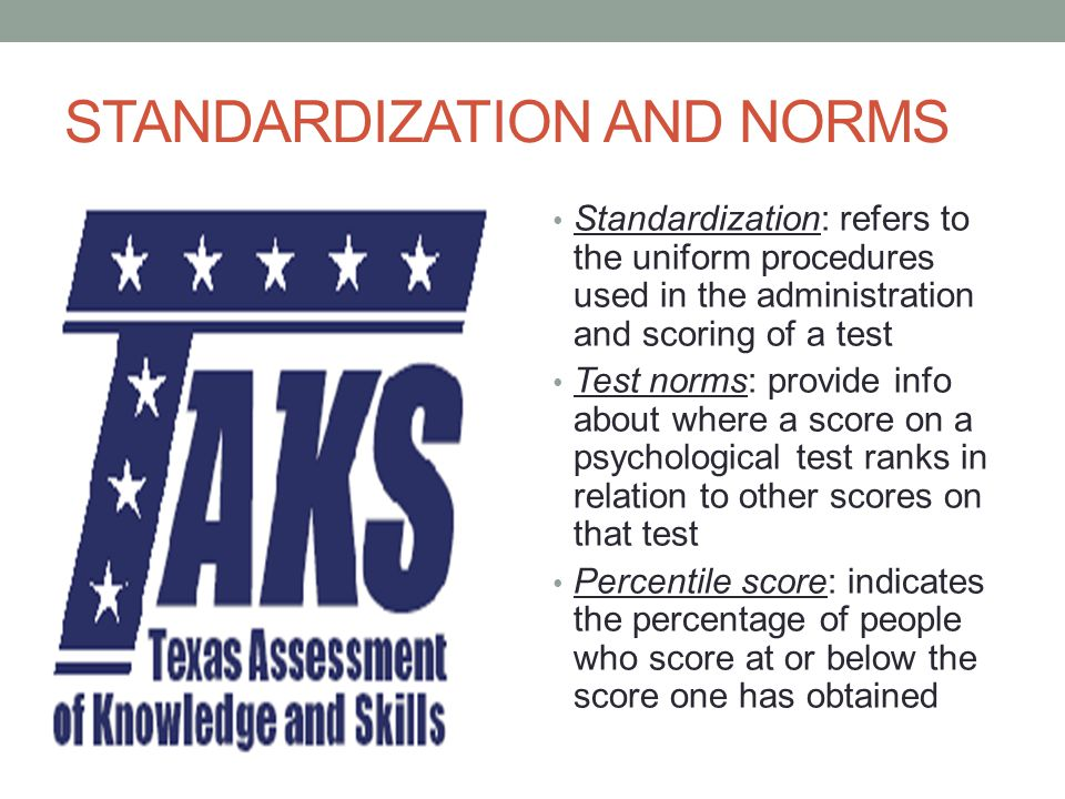STANDARDIZATION AND NORMS Standardization: refers to the uniform procedures used in the administration and scoring of a test Test norms: provide info about where a score on a psychological test ranks in relation to other scores on that test Percentile score: indicates the percentage of people who score at or below the score one has obtained