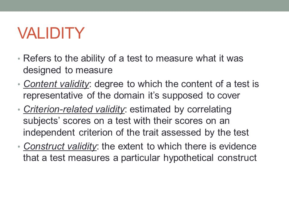 VALIDITY Refers to the ability of a test to measure what it was designed to measure Content validity: degree to which the content of a test is representative of the domain it's supposed to cover Criterion-related validity: estimated by correlating subjects' scores on a test with their scores on an independent criterion of the trait assessed by the test Construct validity: the extent to which there is evidence that a test measures a particular hypothetical construct