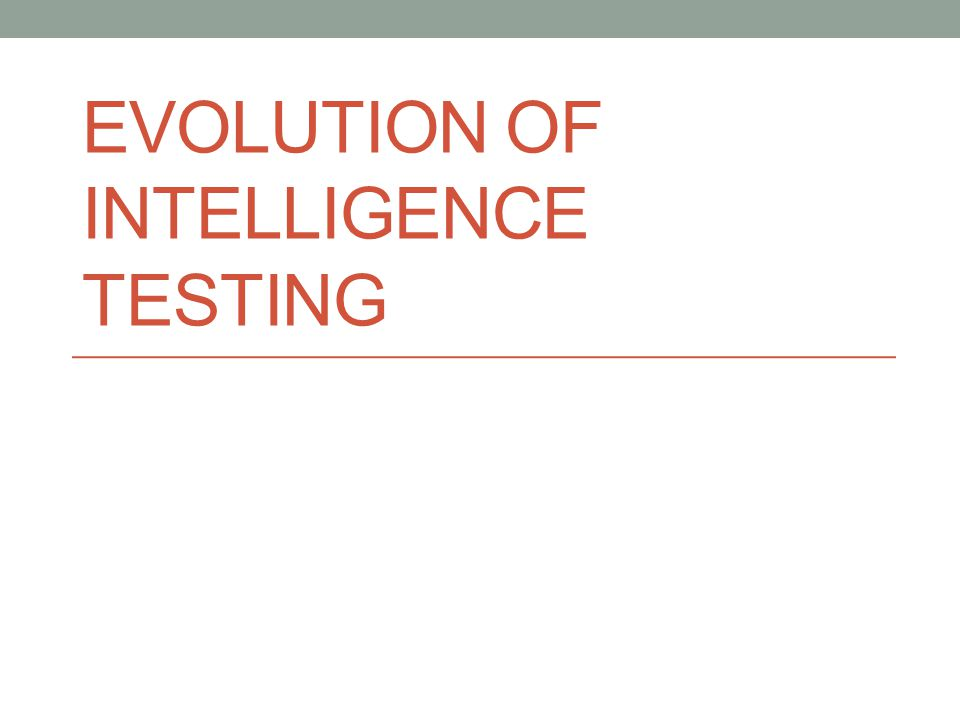 EVOLUTION OF INTELLIGENCE TESTING