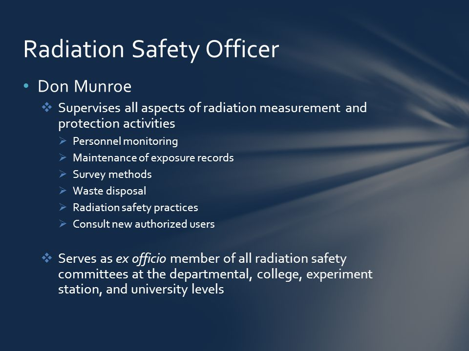 Don Munroe  Supervises all aspects of radiation measurement and protection activities  Personnel monitoring  Maintenance of exposure records  Survey methods  Waste disposal  Radiation safety practices  Consult new authorized users  Serves as ex officio member of all radiation safety committees at the departmental, college, experiment station, and university levels Radiation Safety Officer