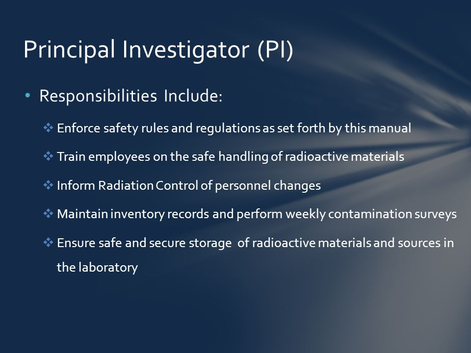 Responsibilities Include:  Enforce safety rules and regulations as set forth by this manual  Train employees on the safe handling of radioactive materials  Inform Radiation Control of personnel changes  Maintain inventory records and perform weekly contamination surveys  Ensure safe and secure storage of radioactive materials and sources in the laboratory Principal Investigator (PI)