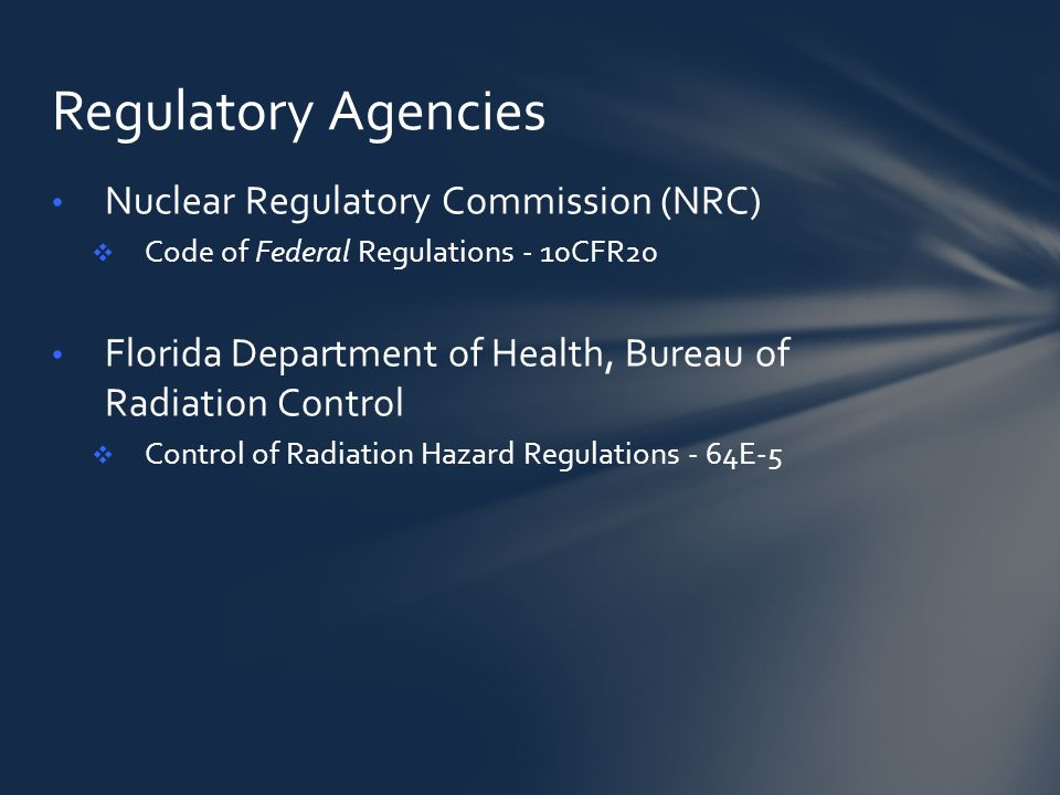 Nuclear Regulatory Commission (NRC)  Code of Federal Regulations - 10CFR20 Florida Department of Health, Bureau of Radiation Control  Control of Radiation Hazard Regulations - 64E-5 Regulatory Agencies