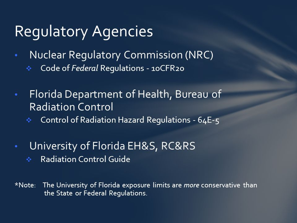 Nuclear Regulatory Commission (NRC)  Code of Federal Regulations - 10CFR20 Florida Department of Health, Bureau of Radiation Control  Control of Radiation Hazard Regulations - 64E-5 University of Florida EH&S, RC&RS  Radiation Control Guide *Note: The University of Florida exposure limits are more conservative than the State or Federal Regulations.