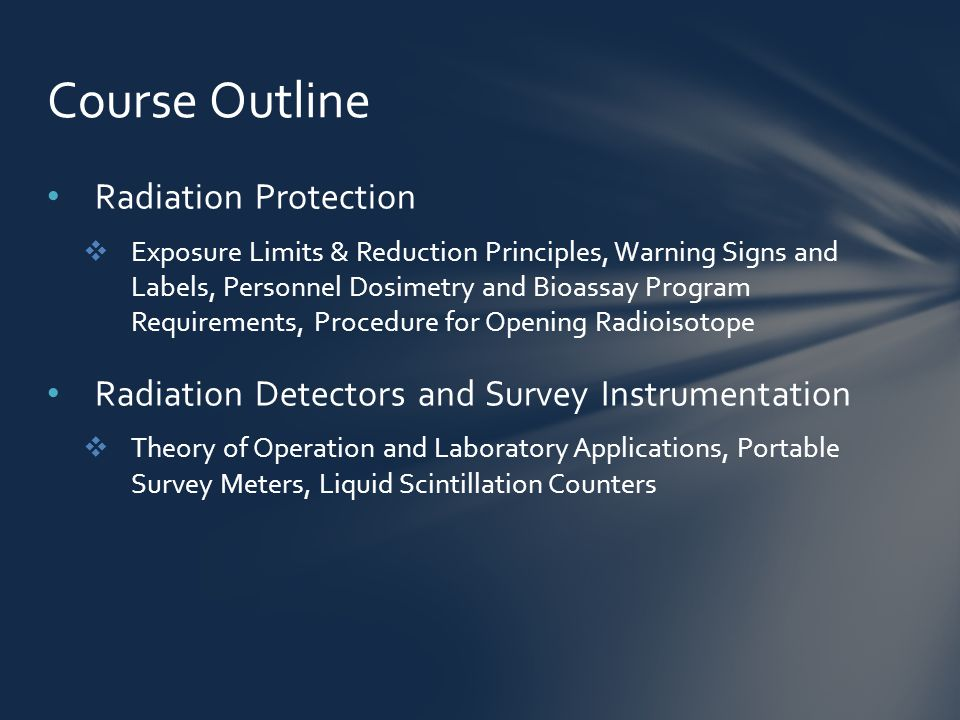 Radiation Protection  Exposure Limits & Reduction Principles, Warning Signs and Labels, Personnel Dosimetry and Bioassay Program Requirements, Procedure for Opening Radioisotope Radiation Detectors and Survey Instrumentation  Theory of Operation and Laboratory Applications, Portable Survey Meters, Liquid Scintillation Counters Course Outline
