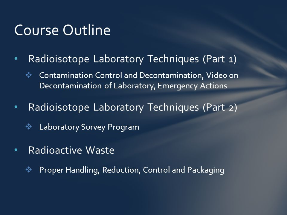 Radioisotope Laboratory Techniques (Part 1)  Contamination Control and Decontamination, Video on Decontamination of Laboratory, Emergency Actions Radioisotope Laboratory Techniques (Part 2)  Laboratory Survey Program Radioactive Waste  Proper Handling, Reduction, Control and Packaging Course Outline