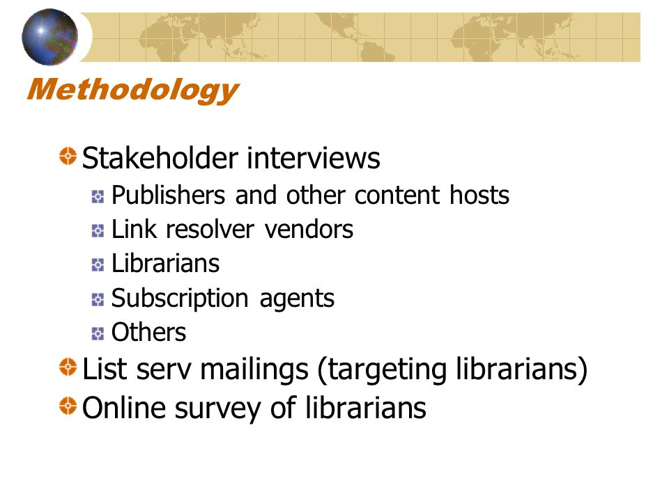 Methodology Stakeholder interviews Publishers and other content hosts Link resolver vendors Librarians Subscription agents Others List serv mailings (targeting librarians) Online survey of librarians