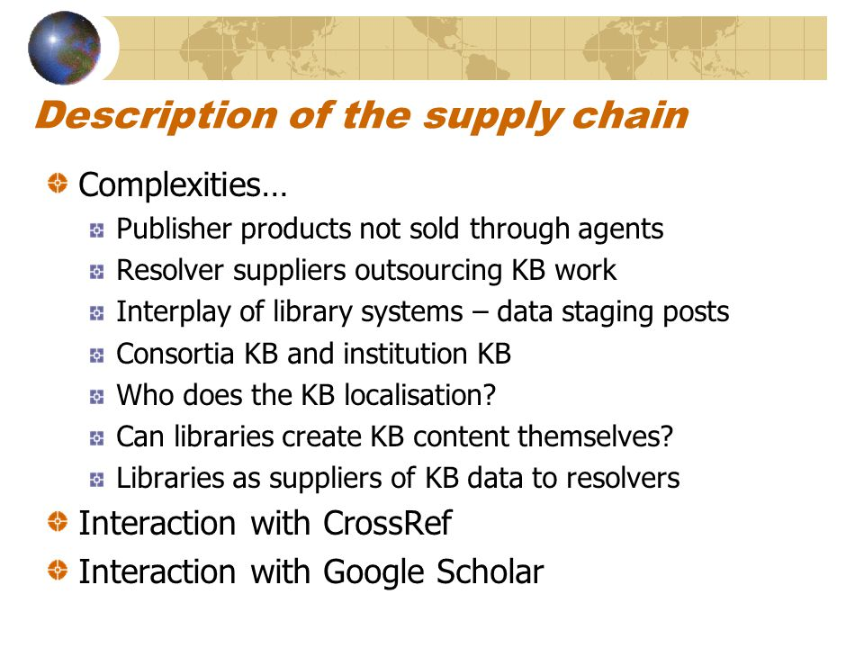 Description of the supply chain Complexities… Publisher products not sold through agents Resolver suppliers outsourcing KB work Interplay of library systems – data staging posts Consortia KB and institution KB Who does the KB localisation.
