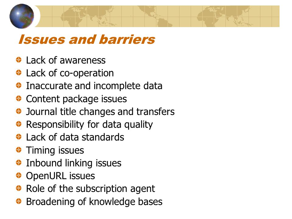 Issues and barriers Lack of awareness Lack of co-operation Inaccurate and incomplete data Content package issues Journal title changes and transfers Responsibility for data quality Lack of data standards Timing issues Inbound linking issues OpenURL issues Role of the subscription agent Broadening of knowledge bases