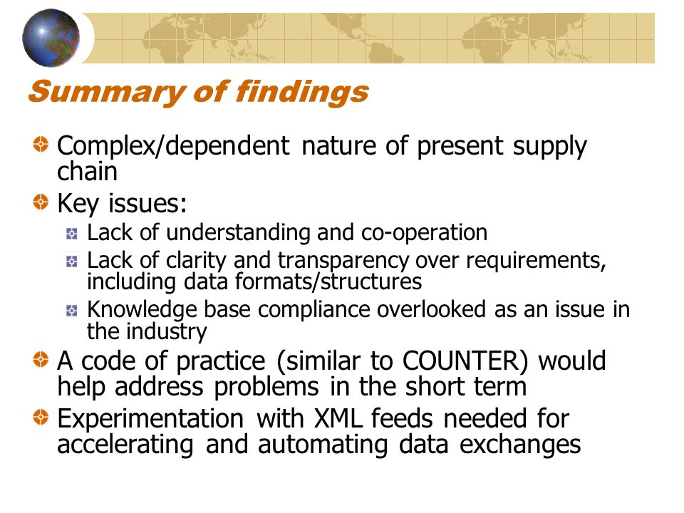 Summary of findings Complex/dependent nature of present supply chain Key issues: Lack of understanding and co-operation Lack of clarity and transparency over requirements, including data formats/structures Knowledge base compliance overlooked as an issue in the industry A code of practice (similar to COUNTER) would help address problems in the short term Experimentation with XML feeds needed for accelerating and automating data exchanges