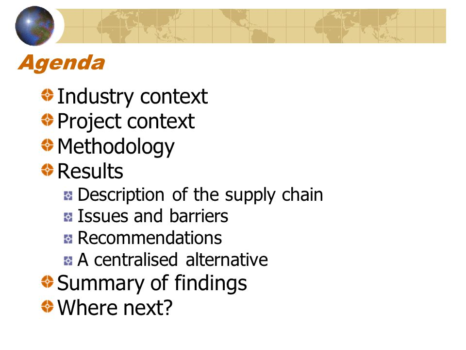 Agenda Industry context Project context Methodology Results Description of the supply chain Issues and barriers Recommendations A centralised alternative Summary of findings Where next