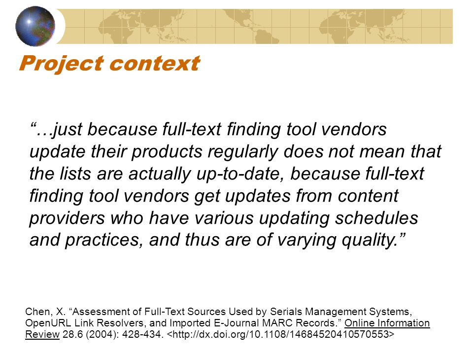 Project context …just because full-text finding tool vendors update their products regularly does not mean that the lists are actually up-to-date, because full-text finding tool vendors get updates from content providers who have various updating schedules and practices, and thus are of varying quality. Chen, X.