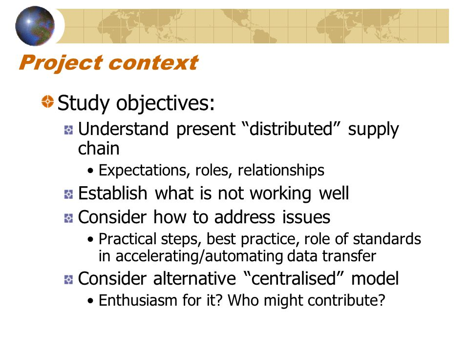 Project context Study objectives: Understand present distributed supply chain Expectations, roles, relationships Establish what is not working well Consider how to address issues Practical steps, best practice, role of standards in accelerating/automating data transfer Consider alternative centralised model Enthusiasm for it.