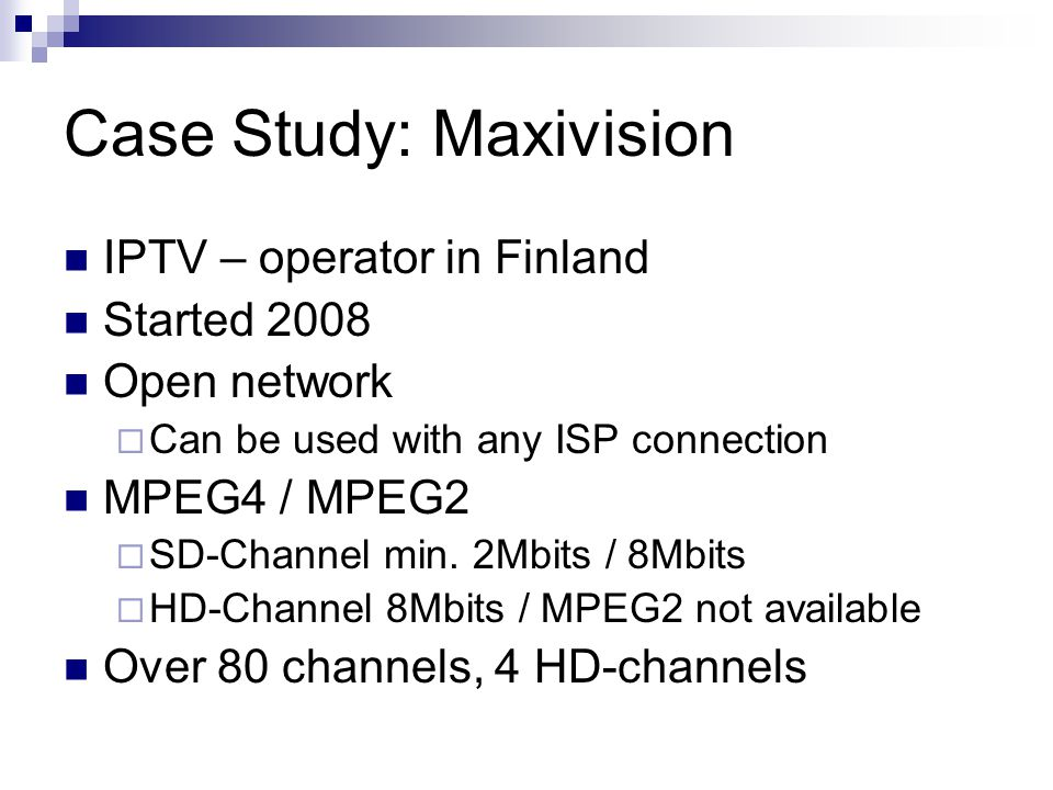 Case Study: Maxivision IPTV – operator in Finland Started 2008 Open network  Can be used with any ISP connection MPEG4 / MPEG2  SD-Channel min.
