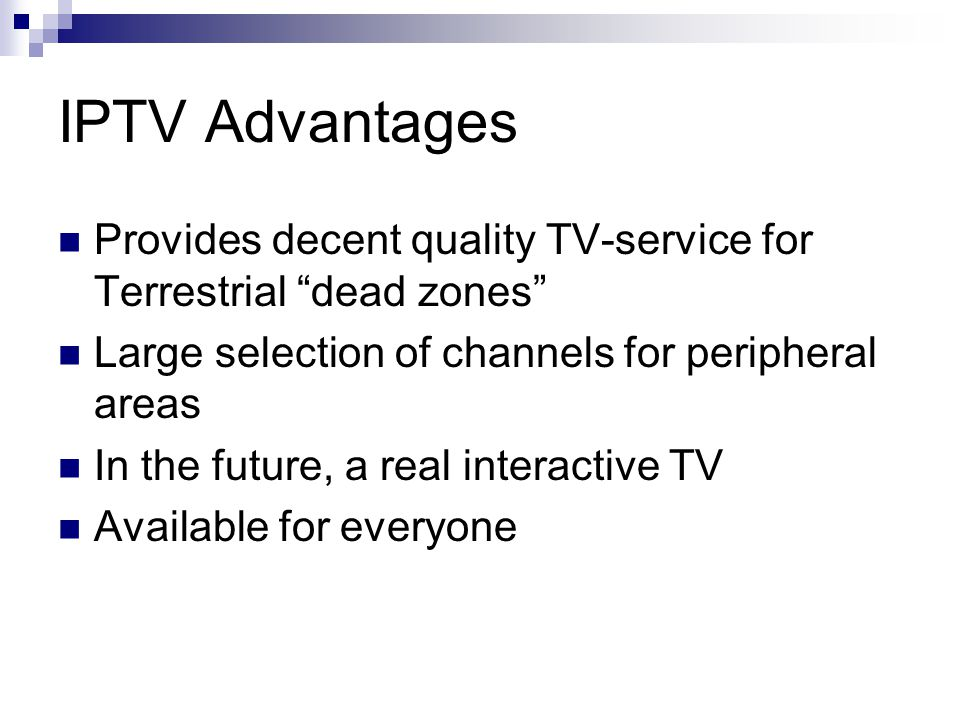 IPTV Advantages Provides decent quality TV-service for Terrestrial dead zones Large selection of channels for peripheral areas In the future, a real interactive TV Available for everyone