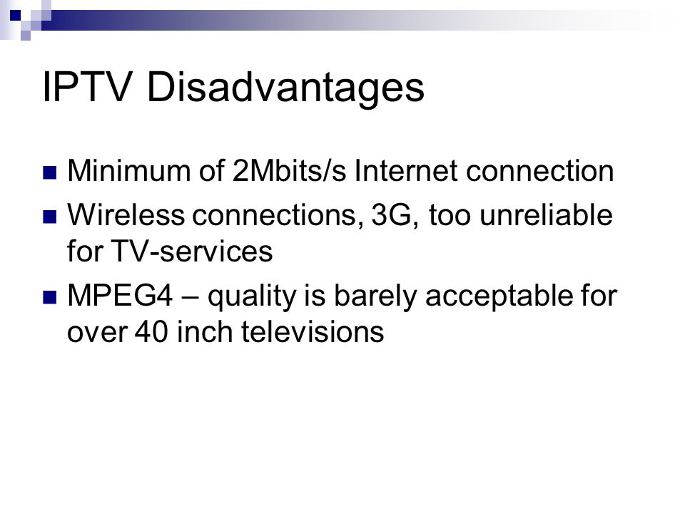 IPTV Disadvantages Minimum of 2Mbits/s Internet connection Wireless connections, 3G, too unreliable for TV-services MPEG4 – quality is barely acceptable for over 40 inch televisions