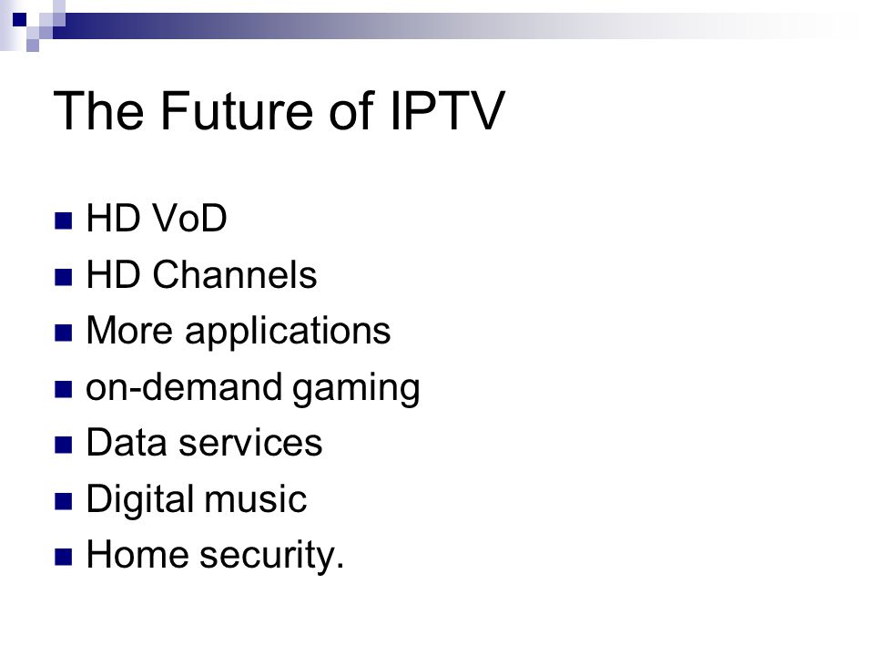 The Future of IPTV HD VoD HD Channels More applications on-demand gaming Data services Digital music Home security.