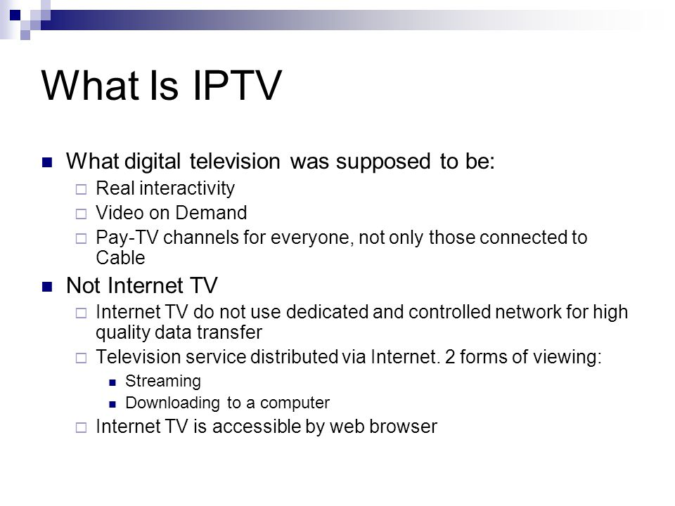 What Is IPTV What digital television was supposed to be:  Real interactivity  Video on Demand  Pay-TV channels for everyone, not only those connected to Cable Not Internet TV  Internet TV do not use dedicated and controlled network for high quality data transfer  Television service distributed via Internet.
