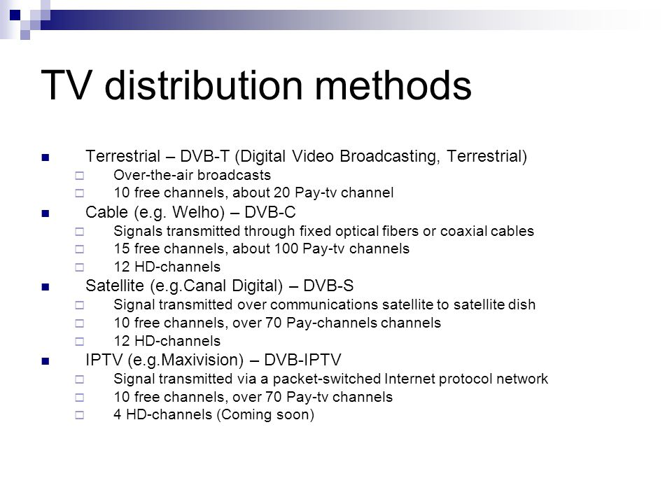 TV distribution methods Terrestrial – DVB-T (Digital Video Broadcasting, Terrestrial)  Over-the-air broadcasts  10 free channels, about 20 Pay-tv channel Cable (e.g.