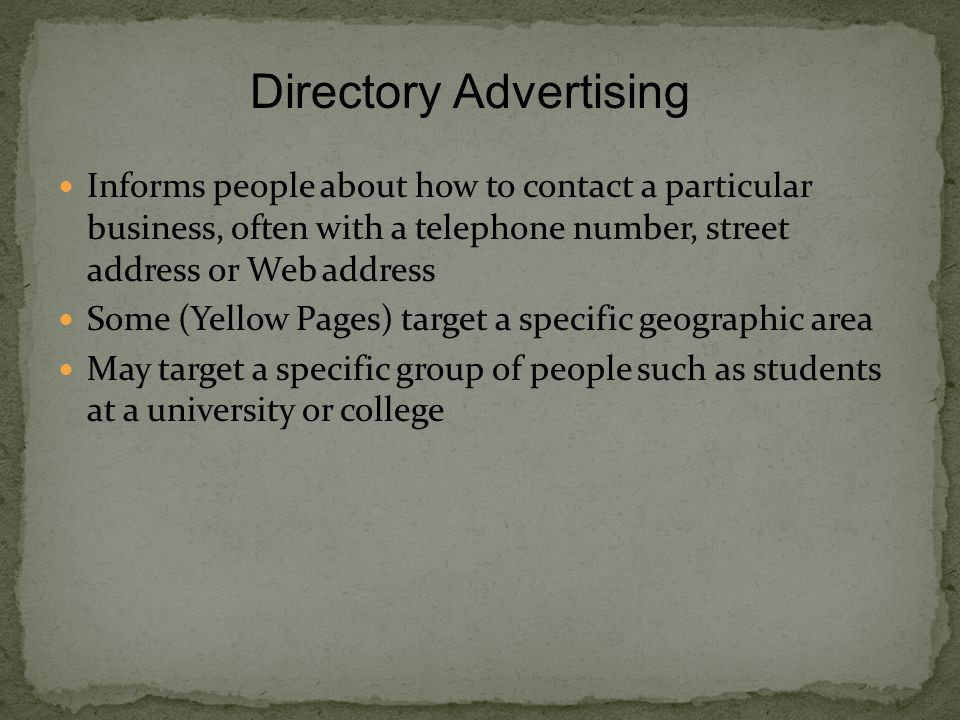 Informs people about how to contact a particular business, often with a telephone number, street address or Web address Some (Yellow Pages) target a specific geographic area May target a specific group of people such as students at a university or college Directory Advertising
