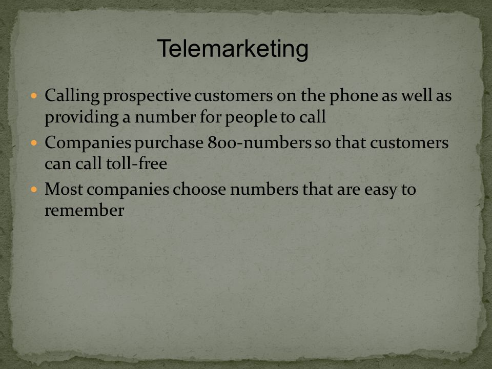 Calling prospective customers on the phone as well as providing a number for people to call Companies purchase 800-numbers so that customers can call toll-free Most companies choose numbers that are easy to remember Telemarketing