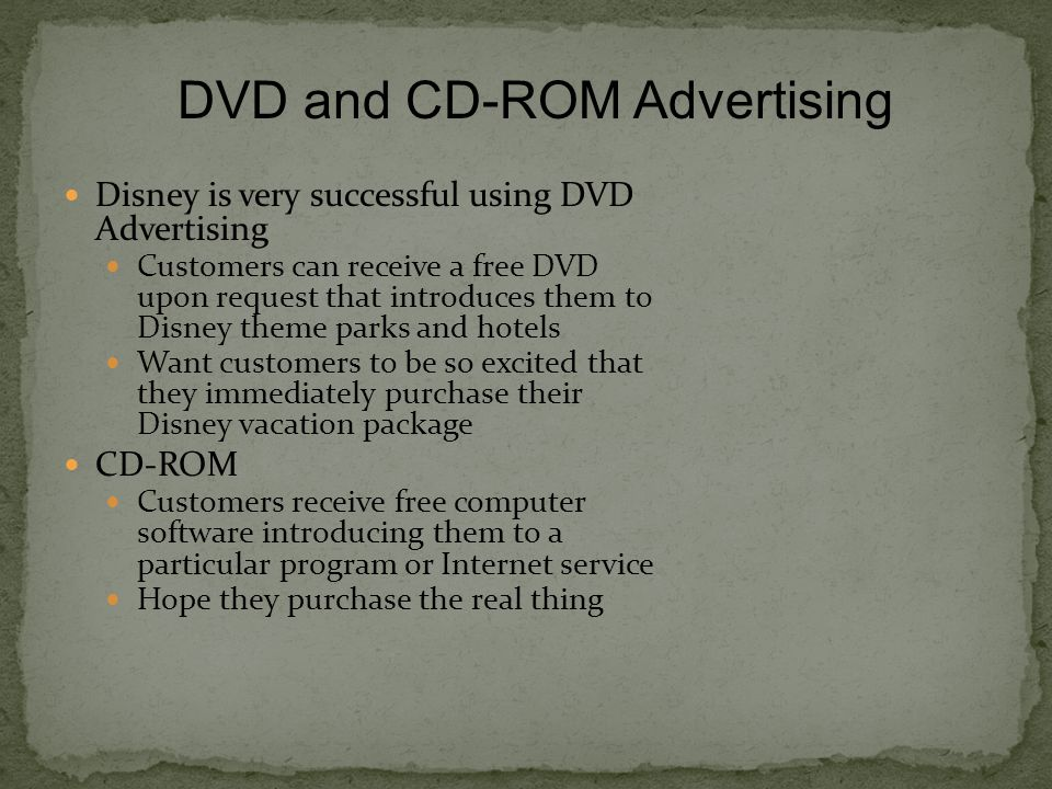 Disney is very successful using DVD Advertising Customers can receive a free DVD upon request that introduces them to Disney theme parks and hotels Want customers to be so excited that they immediately purchase their Disney vacation package CD-ROM Customers receive free computer software introducing them to a particular program or Internet service Hope they purchase the real thing DVD and CD-ROM Advertising