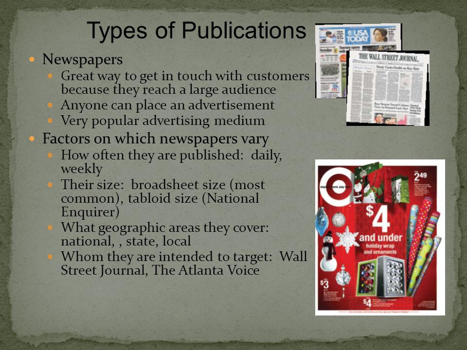 Newspapers Great way to get in touch with customers because they reach a large audience Anyone can place an advertisement Very popular advertising medium Factors on which newspapers vary How often they are published: daily, weekly Their size: broadsheet size (most common), tabloid size (National Enquirer) What geographic areas they cover: national,, state, local Whom they are intended to target: Wall Street Journal, The Atlanta Voice Types of Publications