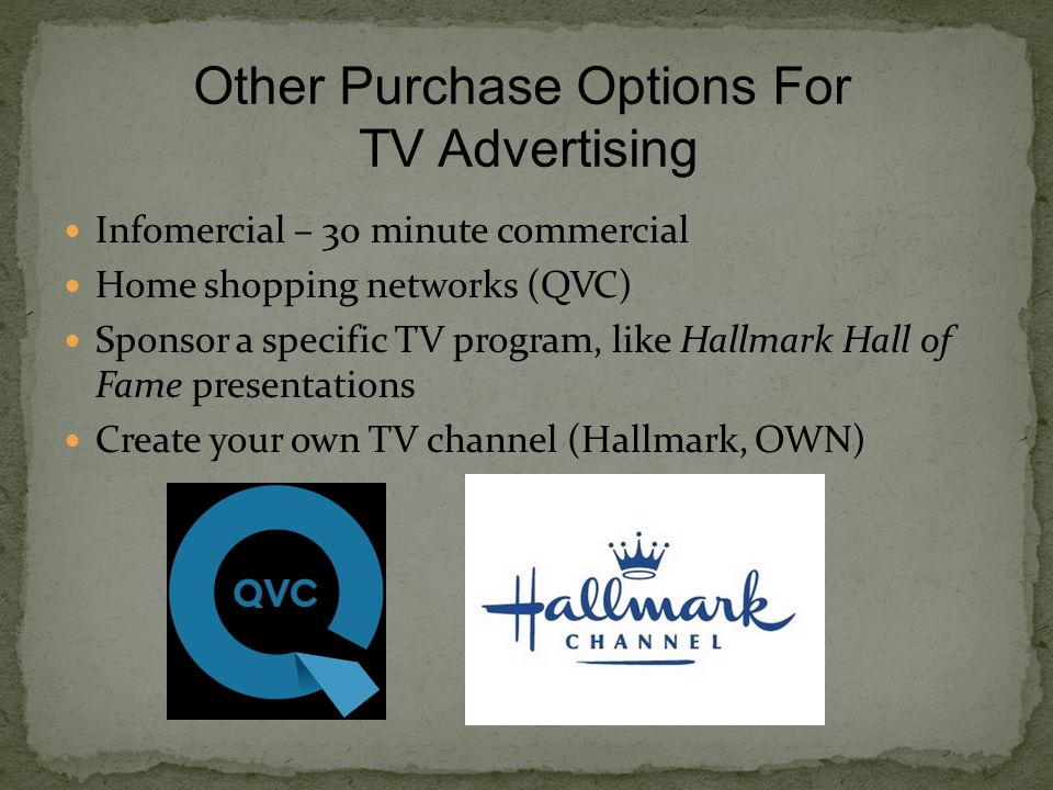 Infomercial – 30 minute commercial Home shopping networks (QVC) Sponsor a specific TV program, like Hallmark Hall of Fame presentations Create your own TV channel (Hallmark, OWN) Other Purchase Options For TV Advertising