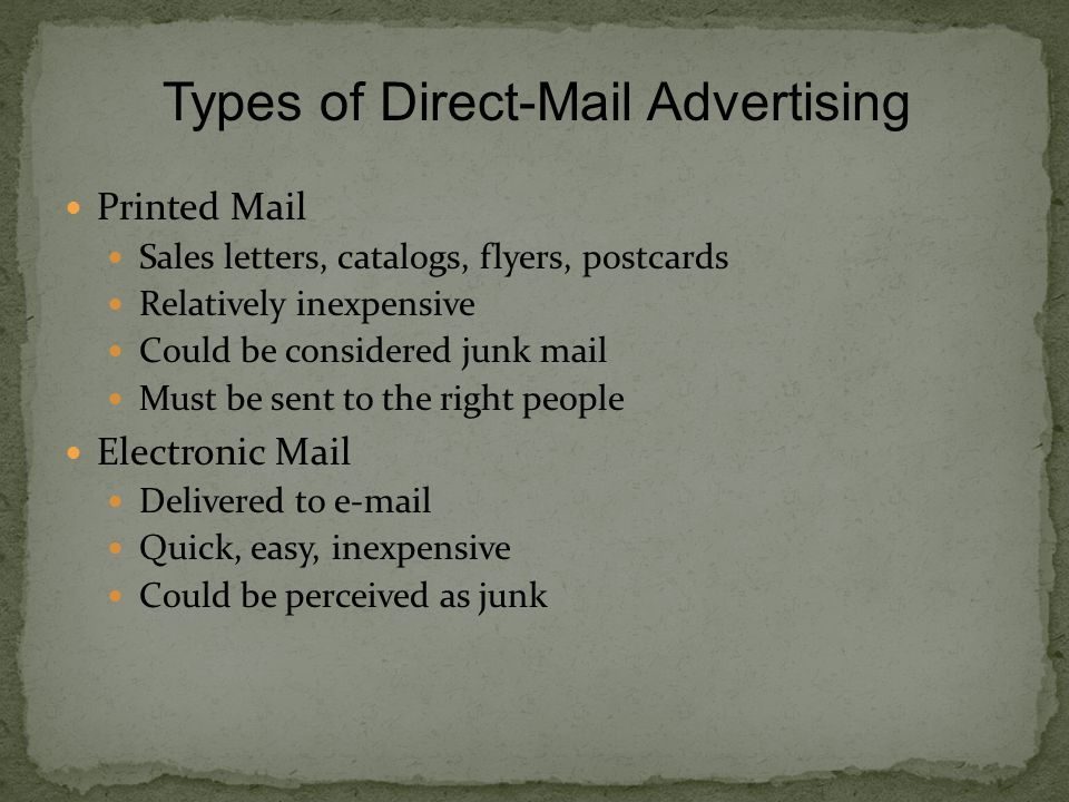 Printed Mail Sales letters, catalogs, flyers, postcards Relatively inexpensive Could be considered junk mail Must be sent to the right people Electronic Mail Delivered to  Quick, easy, inexpensive Could be perceived as junk Types of Direct-Mail Advertising