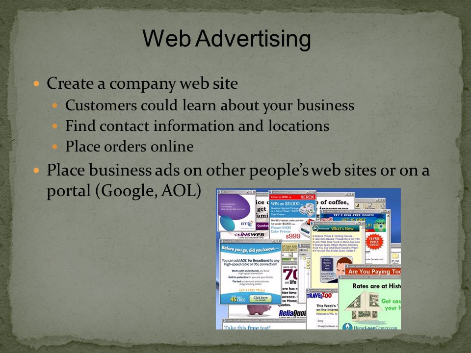 Create a company web site Customers could learn about your business Find contact information and locations Place orders online Place business ads on other people's web sites or on a portal (Google, AOL) Web Advertising
