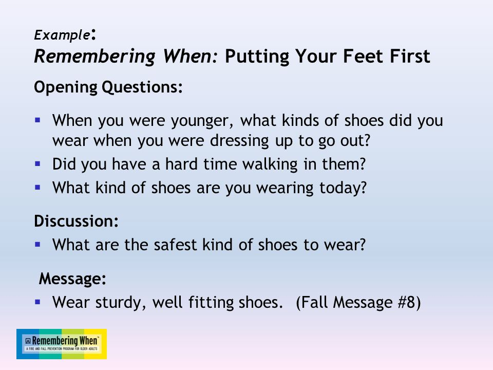 Example : Remembering When: Putting Your Feet First Opening Questions:  When you were younger, what kinds of shoes did you wear when you were dressing up to go out.