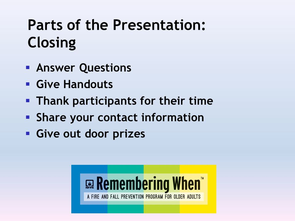 Parts of the Presentation: Closing  Answer Questions  Give Handouts  Thank participants for their time  Share your contact information  Give out door prizes