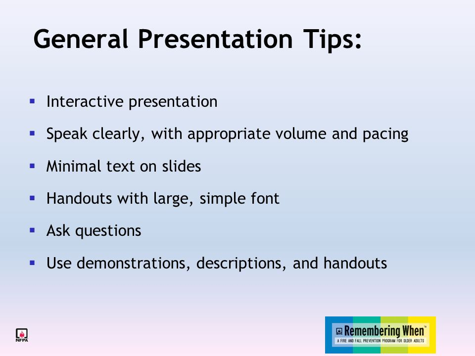  Interactive presentation  Speak clearly, with appropriate volume and pacing  Minimal text on slides  Handouts with large, simple font  Ask questions  Use demonstrations, descriptions, and handouts General Presentation Tips: