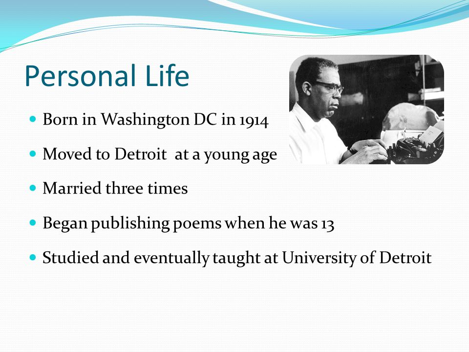 Personal Life Born in Washington DC in 1914 Moved to Detroit at a young age Married three times Began publishing poems when he was 13 Studied and eventually taught at University of Detroit