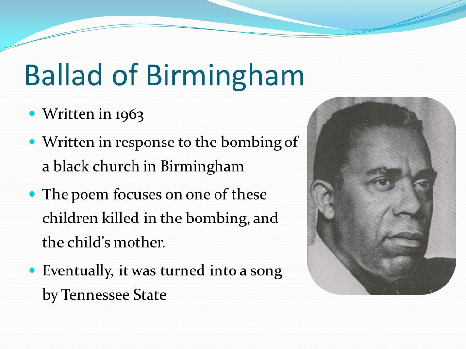 Ballad of Birmingham Written in 1963 Written in response to the bombing of a black church in Birmingham The poem focuses on one of these children killed in the bombing, and the child's mother.