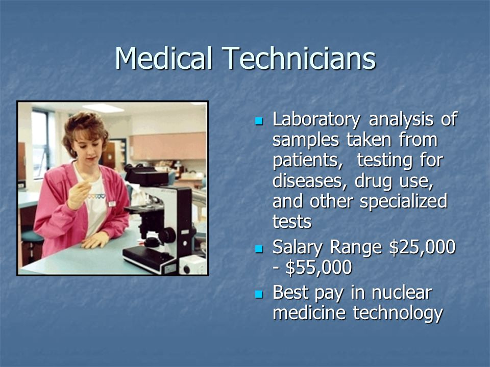 Medical Technicians Laboratory analysis of samples taken from patients, testing for diseases, drug use, and other specialized tests Laboratory analysis of samples taken from patients, testing for diseases, drug use, and other specialized tests Salary Range $25,000 - $55,000 Salary Range $25,000 - $55,000 Best pay in nuclear medicine technology Best pay in nuclear medicine technology