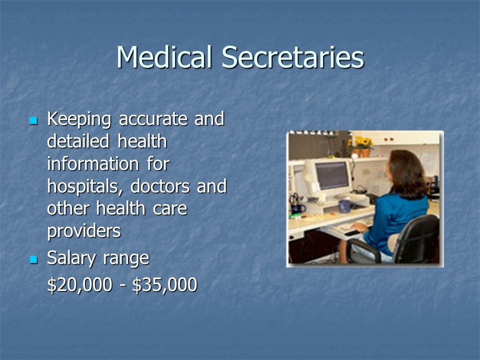 Medical Secretaries Keeping accurate and detailed health information for hospitals, doctors and other health care providers Keeping accurate and detailed health information for hospitals, doctors and other health care providers Salary range Salary range $20,000 - $35,000