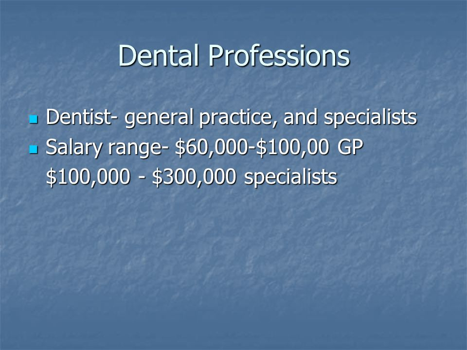 Dental Professions Dentist- general practice, and specialists Dentist- general practice, and specialists Salary range- $60,000-$100,00 GP Salary range- $60,000-$100,00 GP $100,000 - $300,000 specialists