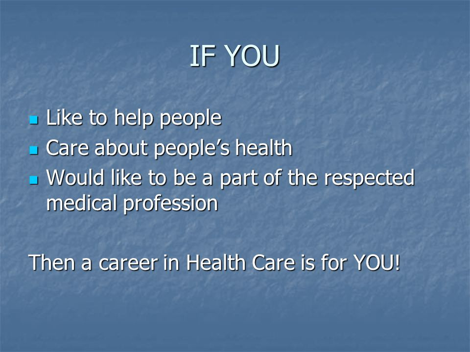IF YOU Like to help people Like to help people Care about people's health Care about people's health Would like to be a part of the respected medical profession Would like to be a part of the respected medical profession Then a career in Health Care is for YOU!