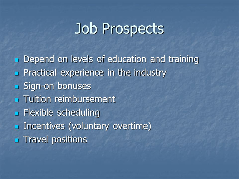 Job Prospects Depend on levels of education and training Depend on levels of education and training Practical experience in the industry Practical experience in the industry Sign-on bonuses Sign-on bonuses Tuition reimbursement Tuition reimbursement Flexible scheduling Flexible scheduling Incentives (voluntary overtime) Incentives (voluntary overtime) Travel positions Travel positions