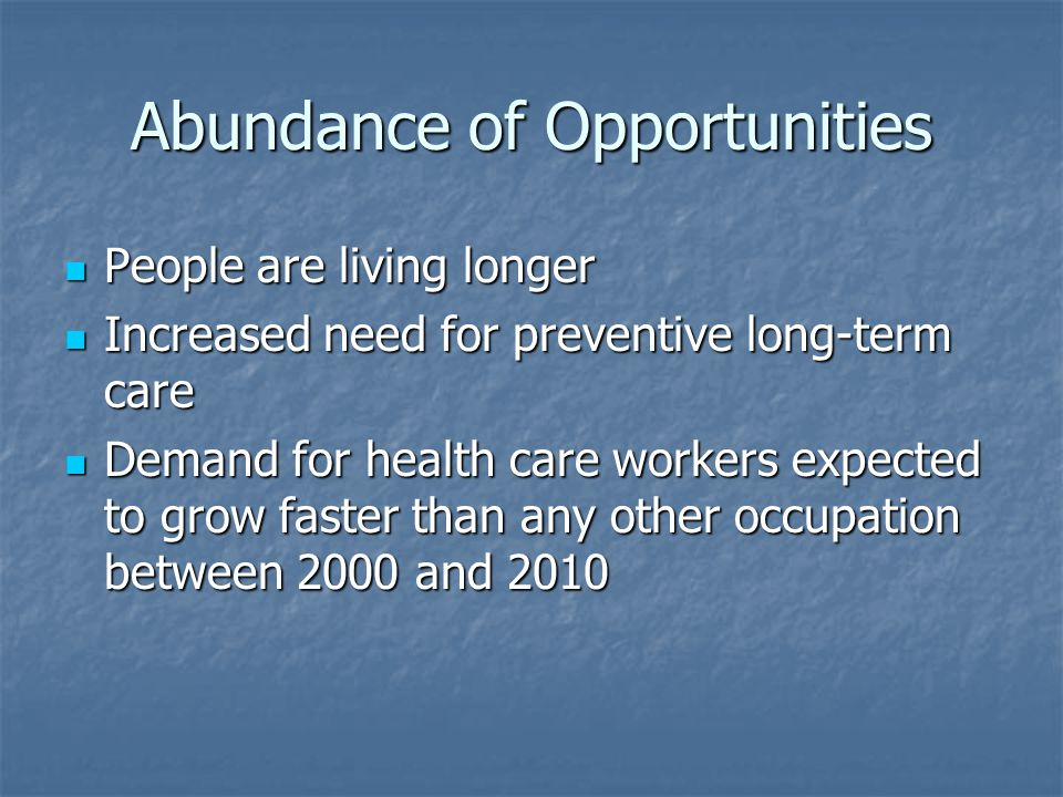 Abundance of Opportunities People are living longer People are living longer Increased need for preventive long-term care Increased need for preventive long-term care Demand for health care workers expected to grow faster than any other occupation between 2000 and 2010 Demand for health care workers expected to grow faster than any other occupation between 2000 and 2010