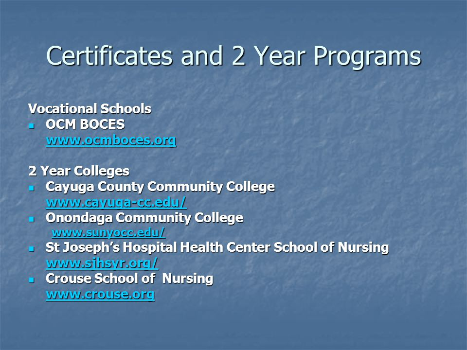 Certificates and 2 Year Programs Vocational Schools OCM BOCES OCM BOCES   2 Year Colleges Cayuga County Community College Cayuga County Community College   Onondaga Community College Onondaga Community College   St Joseph's Hospital Health Center School of Nursing St Joseph's Hospital Health Center School of Nursing   Crouse School of Nursing Crouse School of Nursing